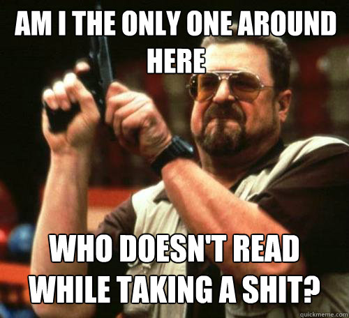 am i the only one around here who doesnt read while taking  - Am i the only one