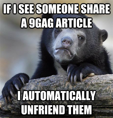 if i see someone share a 9gag article i automatically unfrie - Confession Bear