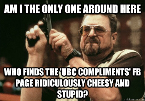 am i the only one around here who finds the ubc compliments - Am I the only one