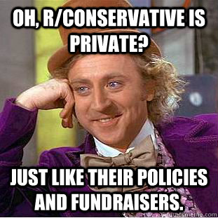oh rconservative is private just like their policies and  - Condescending Wonka