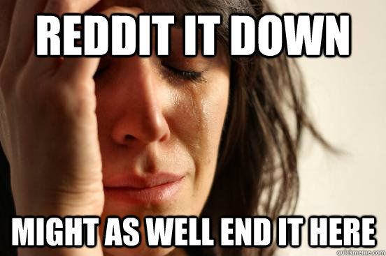 reddit it down might as well end it here - First World Problems