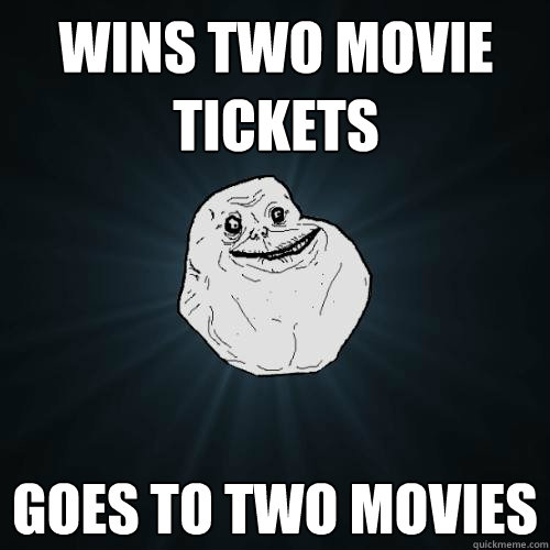 wins two movie tickets goes to two movies - Forever Alone