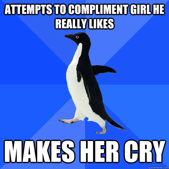 attempts to compliment girl he really likes makes her cry - Socially Awkward Penguin