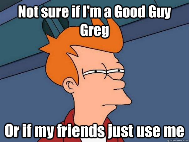 not sure if im a good guy greg or if my friends just use me - Futurama Fry