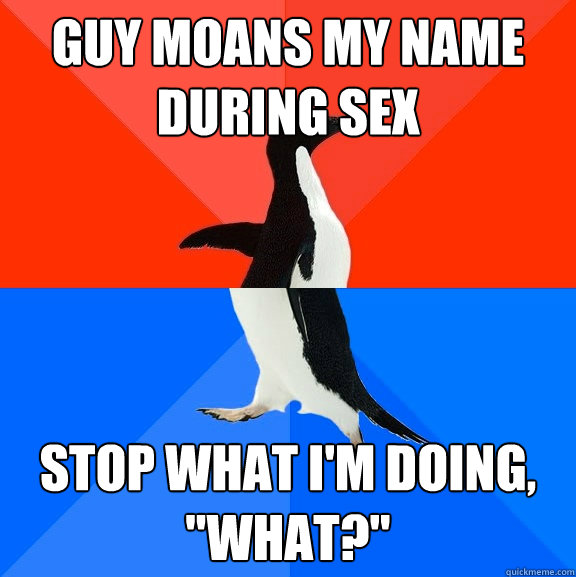 guy moans my name during sex stop what im doing what - Socially Awesome Awkward Penguin