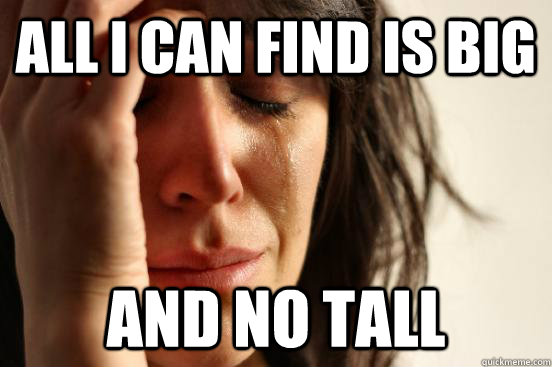 all i can find is big and no tall - First World Problems