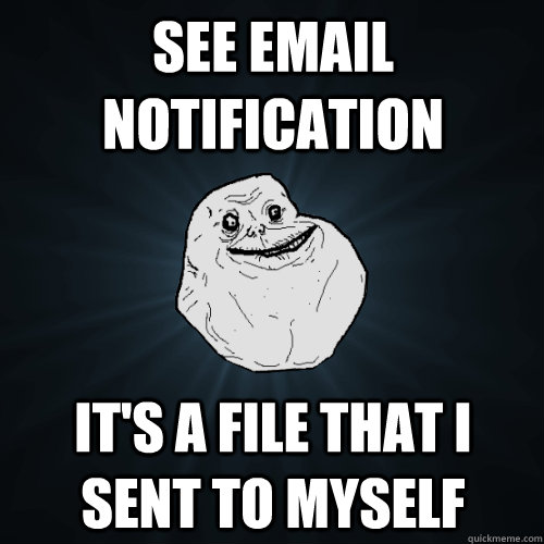 see email notification its a file that i sent to myself - Forever Alone