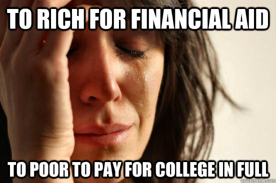 to rich for financial aid to poor to pay for college in full - First World Problems