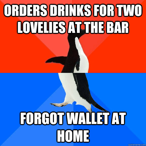 orders drinks for two lovelies at the bar forgot wallet at h - Socially Awesome Awkward Penguin