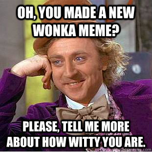 oh you made a new wonka meme please tell me more about ho - Condescending Wonka