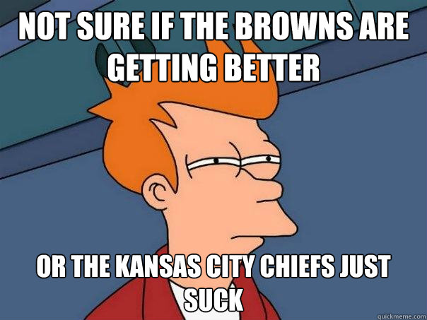 not sure if the browns are getting better or the kansas cit - Futurama Fry
