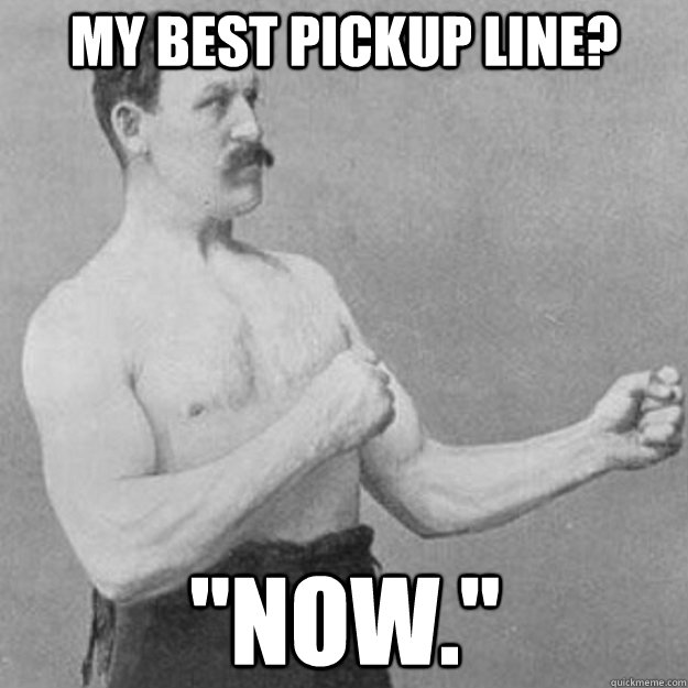 my best pickup line now - overly manly man