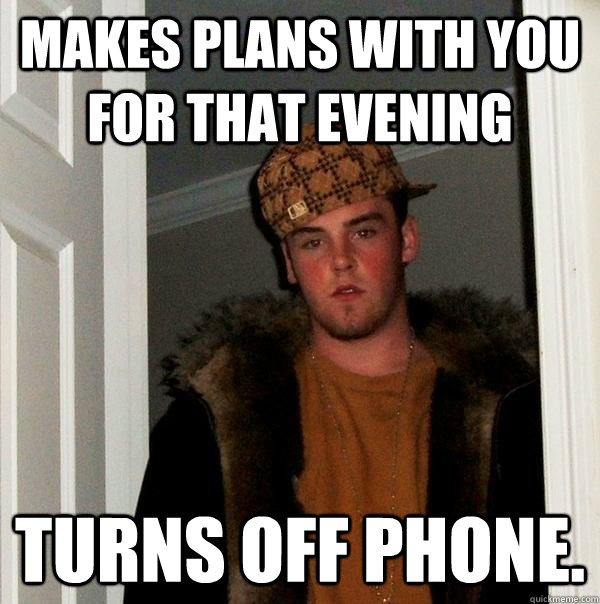 makes plans with you for that evening turns off phone - Scumbag Steve