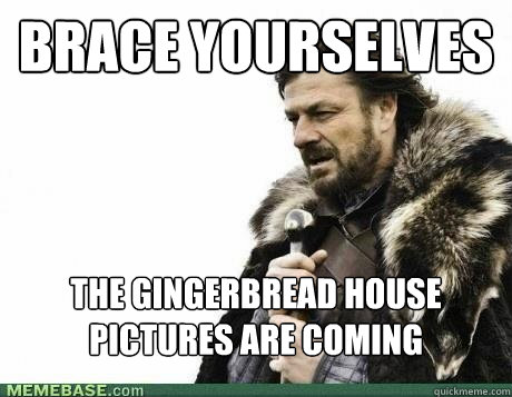 brace yourselves the gingerbread house pictures are coming - BRACE YOURSELF