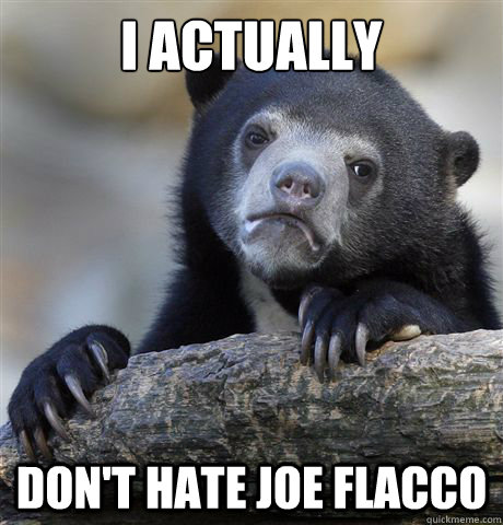 i actually dont hate joe flacco - Confession Bear
