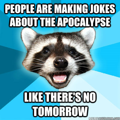 people are making jokes about the apocalypse like theres no - Lame Pun Coon