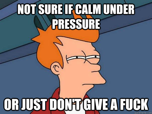 not sure if calm under pressure or just dont give a fuck - Futurama Fry