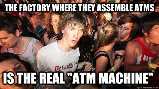 the factory where they assemble atms is the real atm machi - Sudden Clarity Clarence