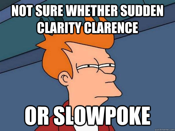 not sure whether sudden clarity clarence or slowpoke - Futurama Fry