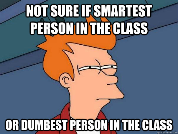 not sure if smartest person in the class or dumbest person i - Futurama Fry