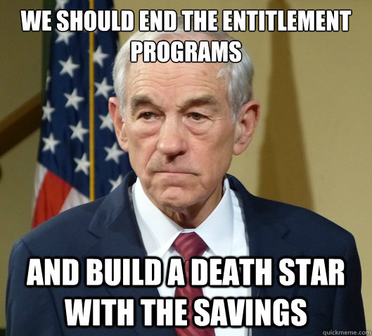we should end the entitlement programs and build a death sta - Douchebag Ron Paul