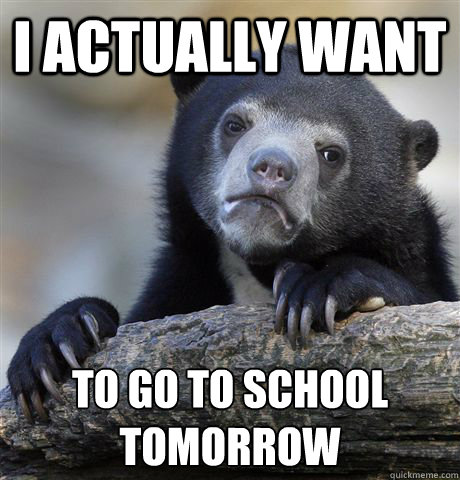 i actually want to go to school tomorrow  - Confession Bear
