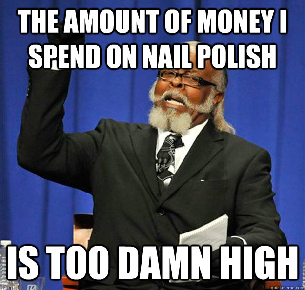 the amount of money i spend on nail polish is too damn high - Jimmy McMillan
