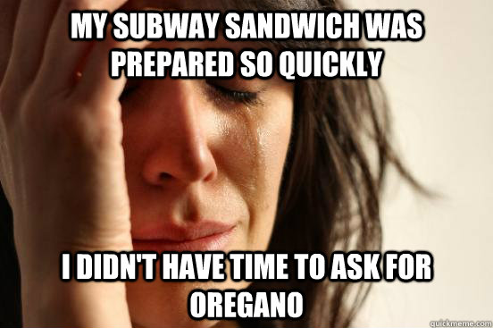 my subway sandwich was prepared so quickly i didnt have tim - First World Problems