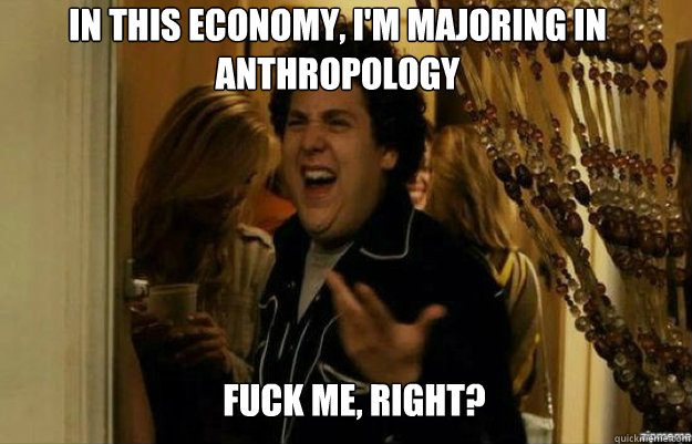in this economy im majoring in anthropology fuck me right - fuck me right