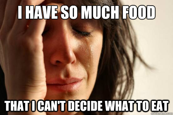 i have so much food that i cant decide what to eat - First World Problems