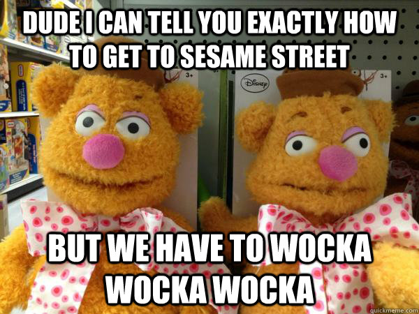 dude i can tell you exactly how to get to sesame street but  - Drunk Fozzie