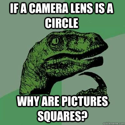 if a camera lens is a circle why are pictures squares  - Philosoraptor