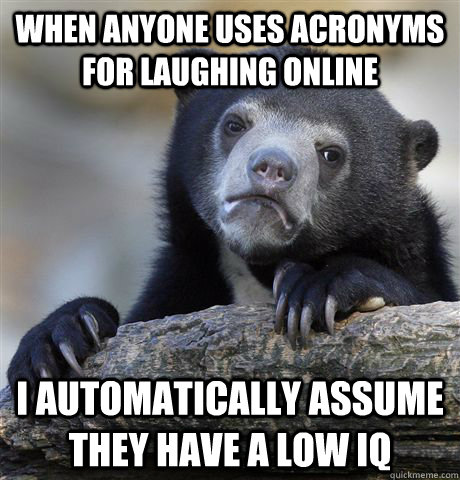when anyone uses acronyms for laughing online i automaticall - Confession Bear