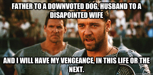 father to a downvoted dog husband to a disapointed wife and -