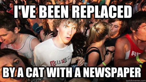 ive been replaced by a cat with a newspaper  - Sudden Clarity Clarence