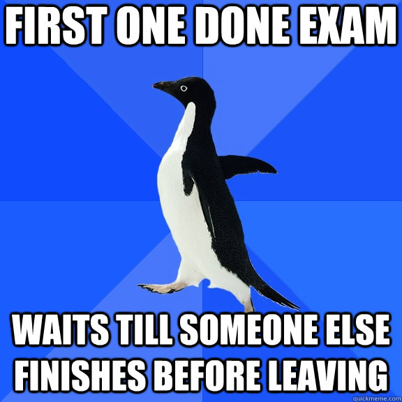 first one done exam waits till someone else finishes before  - Socially Awkward Penguin