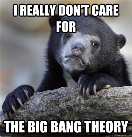 i really dont care for the big bang theory - Confession Bear