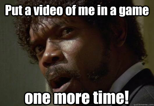 put a video of me in a game one more time - Angry Samuel L Jackson