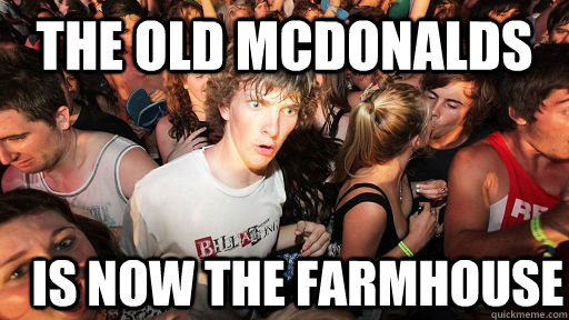 the old mcdonalds is now the farmhouse - Sudden Clarity Clarence