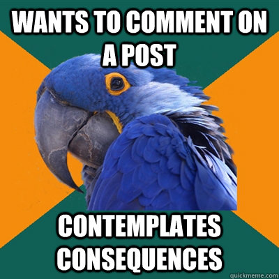 wants to comment on a post contemplates consequences  - Paranoid Parrot