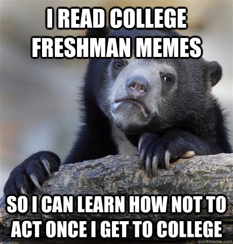i read college freshman memes so i can learn how not to act  - Confession Bear
