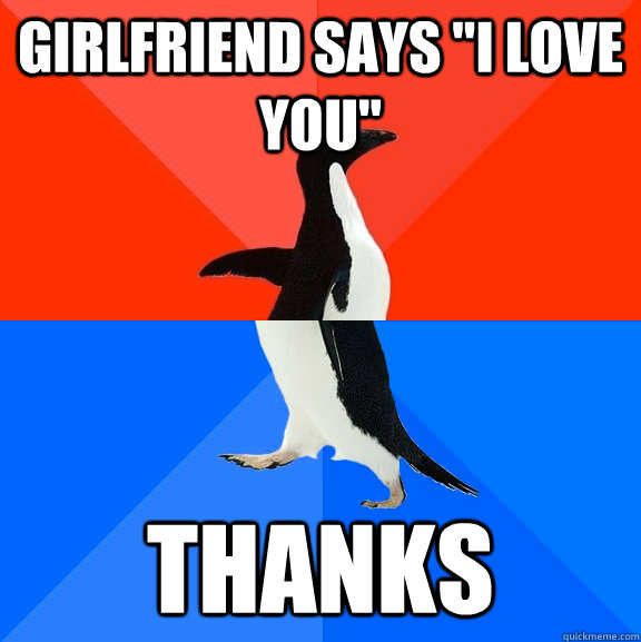 girlfriend says i love you thanks - Socially Awesome Awkward Penguin