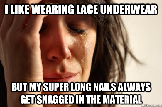 i like wearing lace underwear but my super long nails always - First World Problems