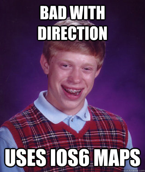 bad with direction uses ios6 maps - Bad Luck Brian