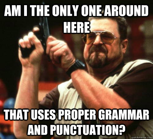am i the only one around here that uses proper grammar and p - Am I The Only One Around Here