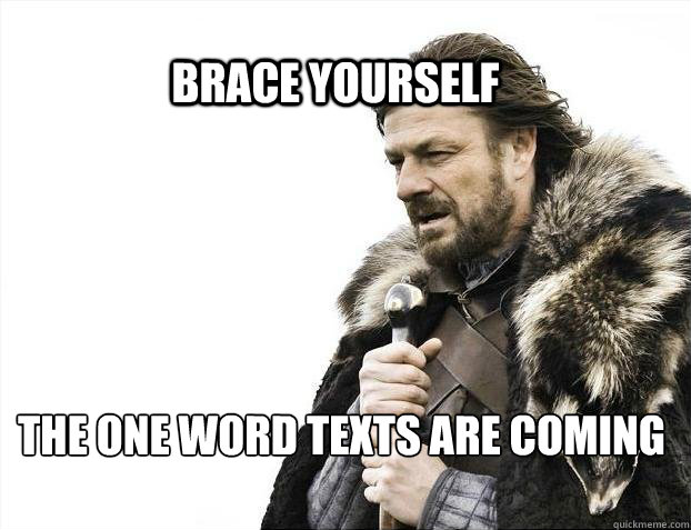 brace yourself the one word texts are coming - BRACE YOURSELF SOLO QUEUE
