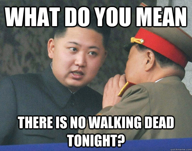 what do you mean there is no walking dead tonight - Hungry Kim Jong Un