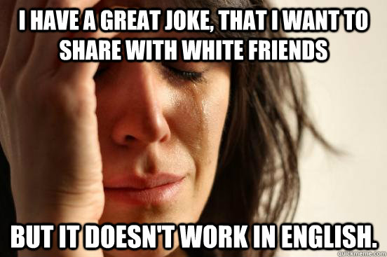 i have a great joke that i want to share with white friends - First World Problems