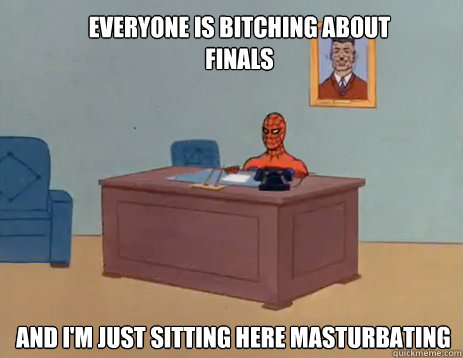 everyone is bitching about finals and im just sitting here  - masturbating spiderman