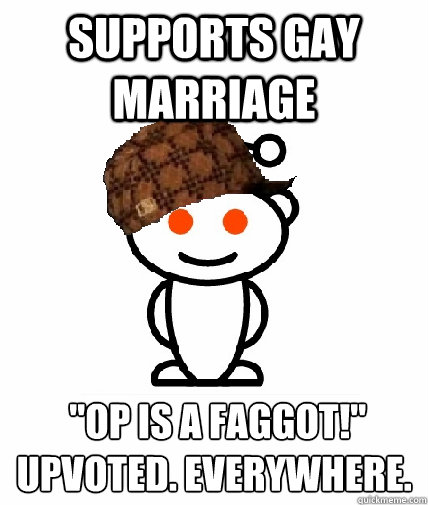 supports gay marriage op is a faggot upvoted everywhere - Scumbag Reddit